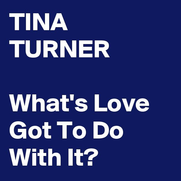 TINA TURNER  What's Love Got To Do With It?