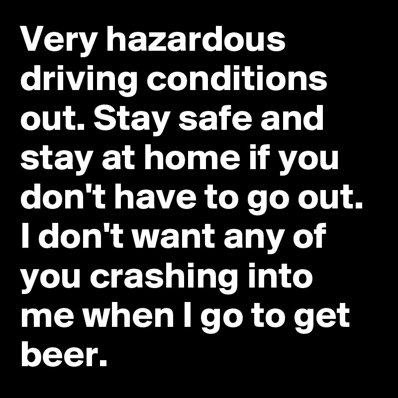 Very hazardous driving conditions out. Stay safe and stay at home if you don't have to go out. I don't want any of you crashing into me when I go to get beer.