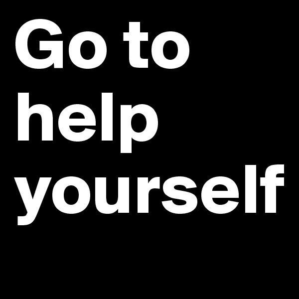 Go to help yourself