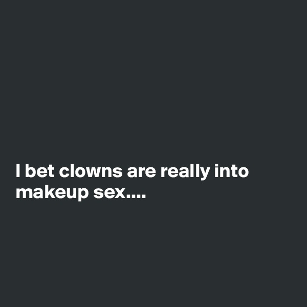 I bet clowns are really into makeup sex....