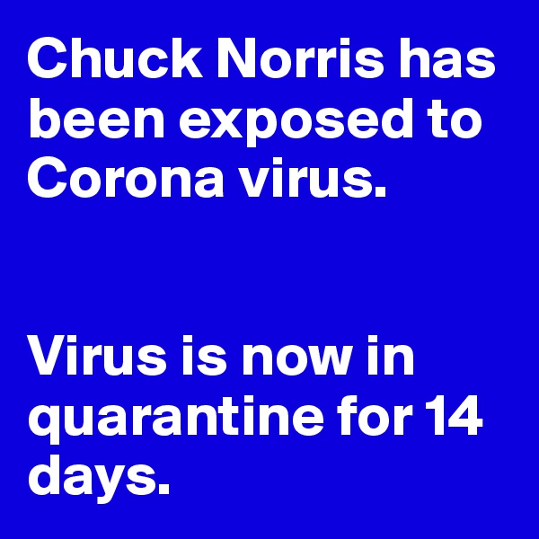 Chuck Norris has been exposed to Corona virus.    Virus is now in quarantine for 14 days.
