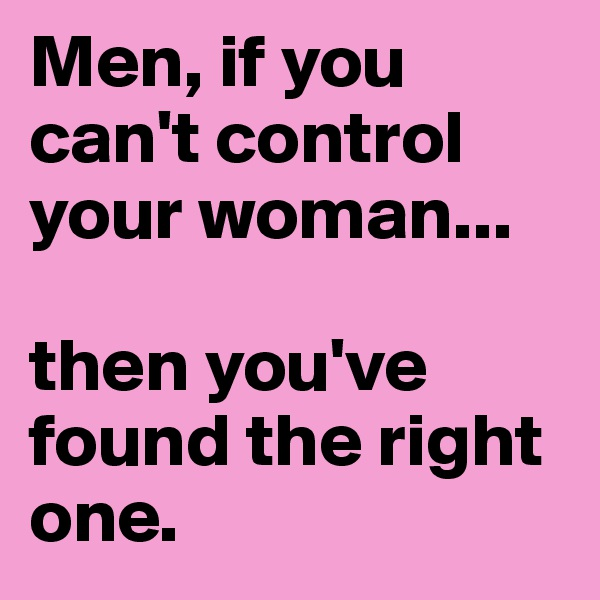 Men, if you can't control your woman...  then you've found the right one.