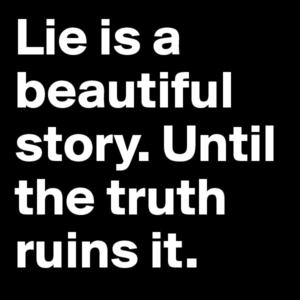 Lie is a beautiful story. Until the truth ruins it.