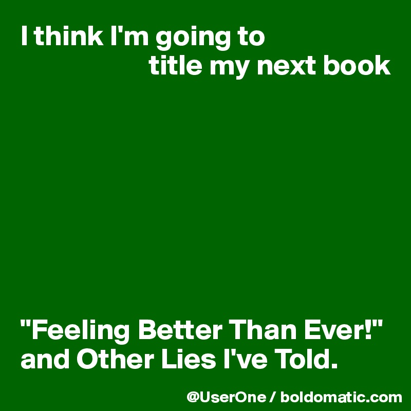 "I think I'm going to                        title my next book         ""Feeling Better Than Ever!"" and Other Lies I've Told."