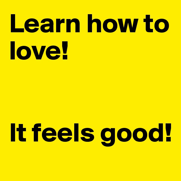 Learn how to love!    It feels good!