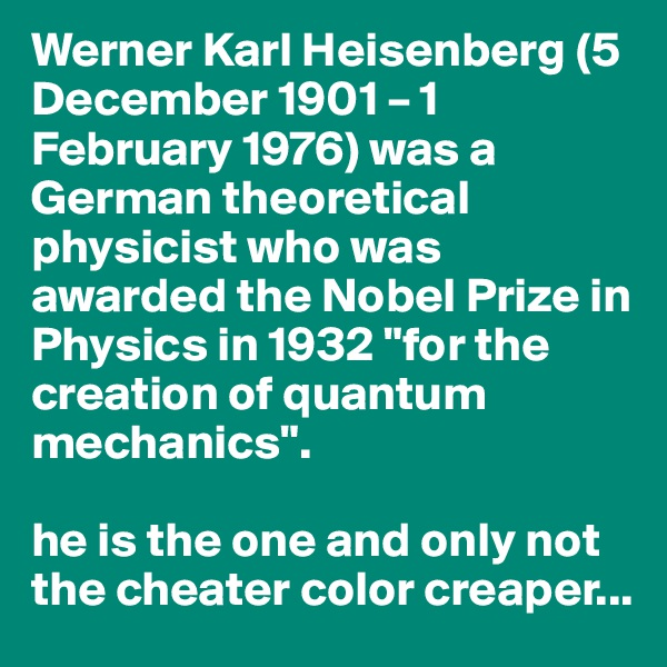 "Werner Karl Heisenberg (5 December 1901 – 1 February 1976) was a German theoretical physicist who was awarded the Nobel Prize in Physics in 1932 ""for the creation of quantum mechanics"".  he is the one and only not the cheater color creaper..."