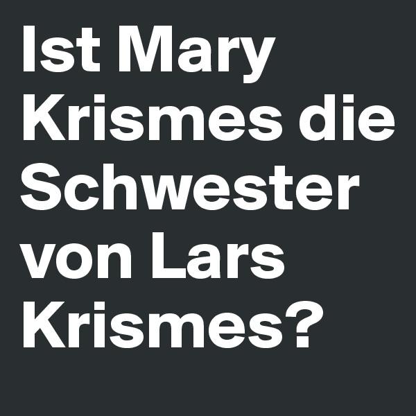 Ist Mary Krismes die Schwester von Lars Krismes?