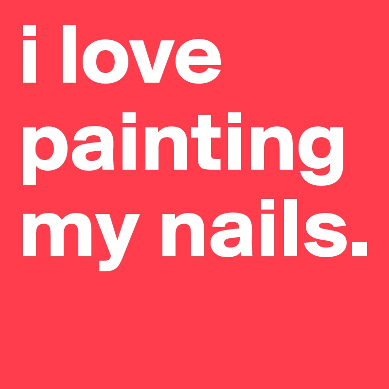 i love painting my nails.