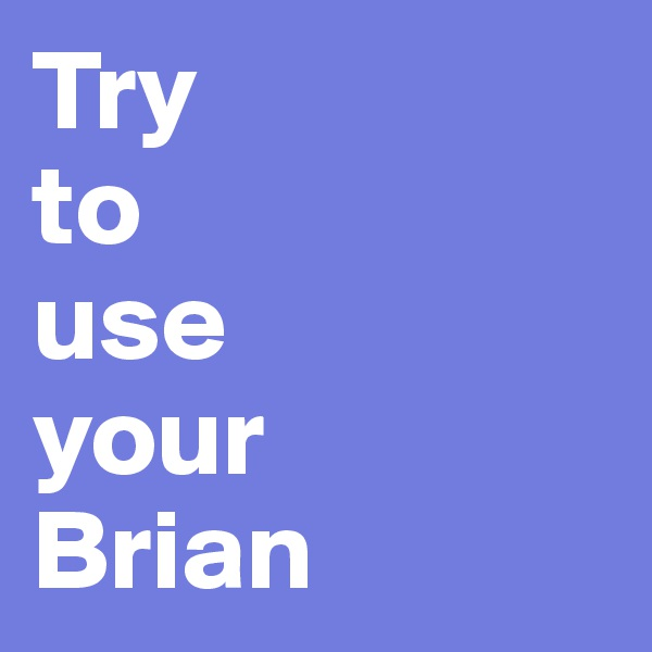 Try  to  use  your  Brian