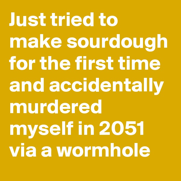 Just tried to make sourdough for the first time and accidentally murdered myself in 2051 via a wormhole
