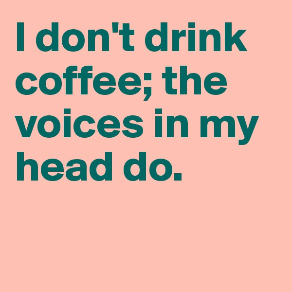 I don't drink coffee; the voices in my head do.