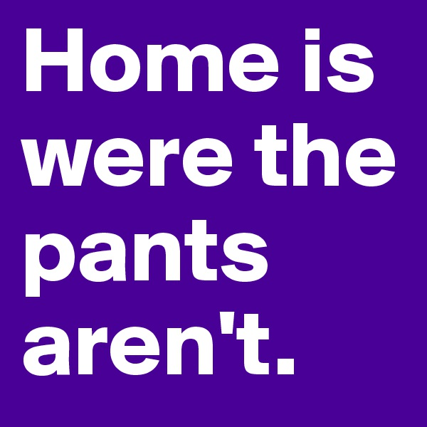 Home is were the pants aren't.