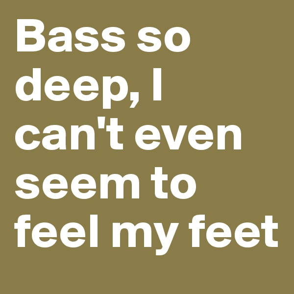Bass so deep, I can't even seem to feel my feet