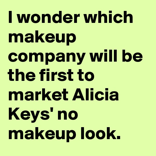 I wonder which makeup company will be the first to market Alicia Keys' no makeup look.