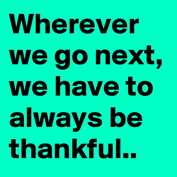 Wherever we go next, we have to always be thankful..