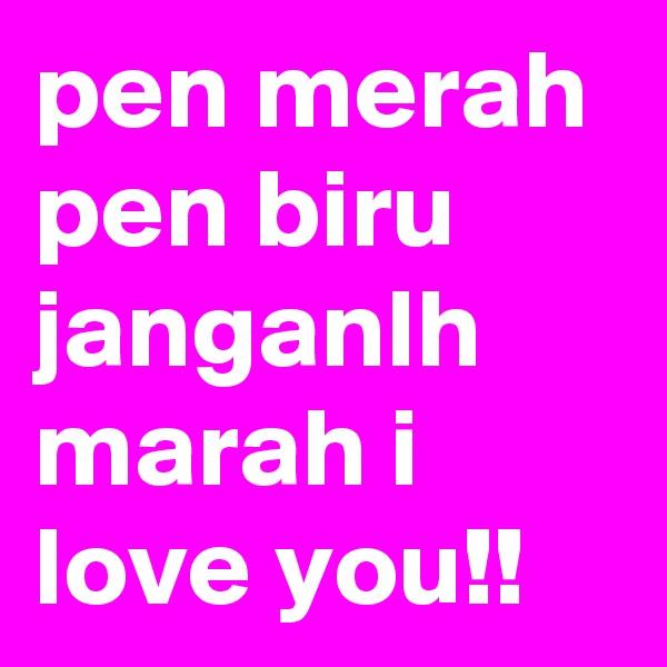 pen merah pen biru janganlh marah i love you!!