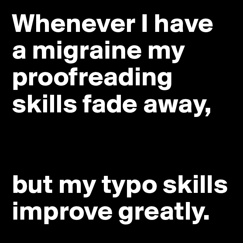 Whenever I have a migraine my proofreading skills fade away,   but my typo skills improve greatly.