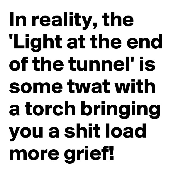 In reality, the 'Light at the end of the tunnel' is some twat with a torch bringing you a shit load more grief!