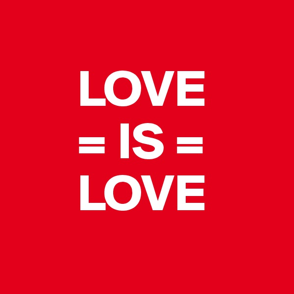 LOVE       = IS =       LOVE
