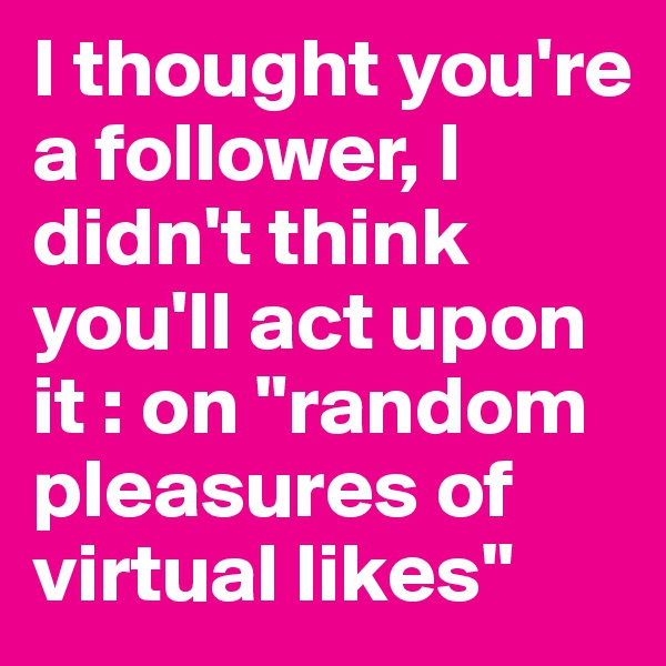 """I thought you're a follower, I didn't think you'll act upon it : on """"random pleasures of virtual likes"""""""