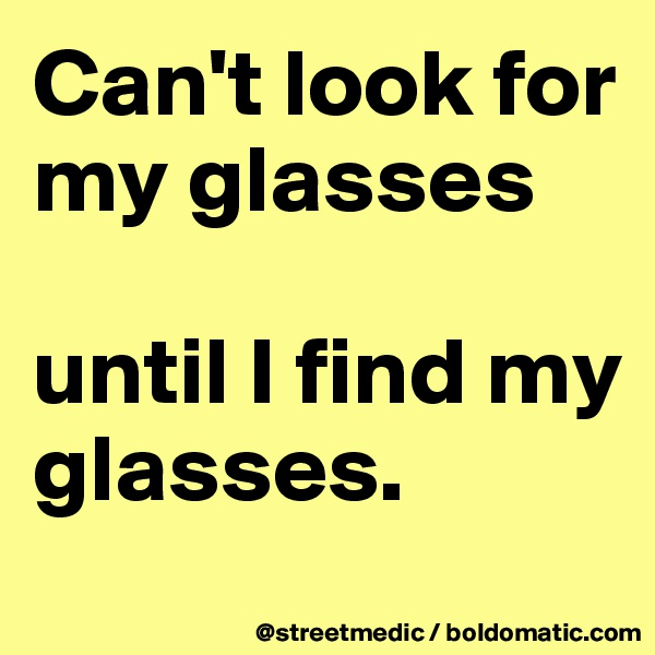 Can't look for my glasses  until I find my glasses.