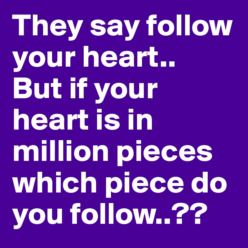 They say follow your heart.. But if your heart is in million pieces which piece do you follow..??