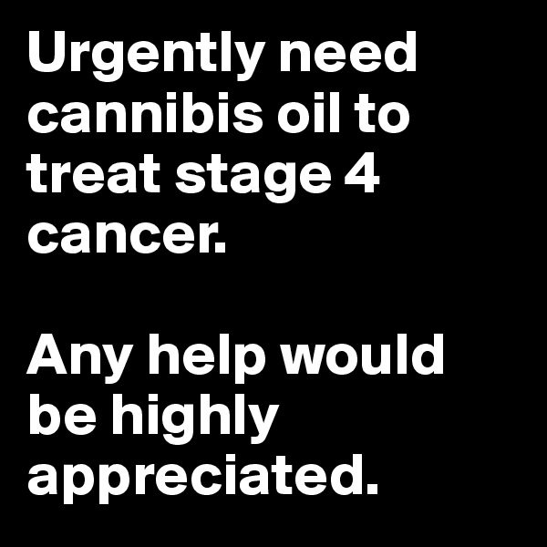 Urgently need cannibis oil to treat stage 4 cancer.   Any help would be highly appreciated.