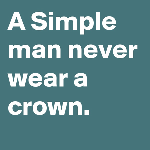 A Simple man never wear a crown.