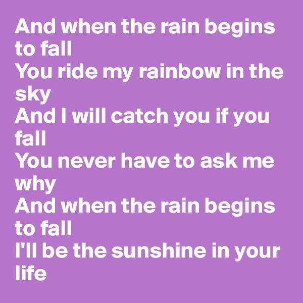 And when the rain begins to fall You ride my rainbow in the sky And I will catch you if you fall You never have to ask me why And when the rain begins to fall I'll be the sunshine in your life