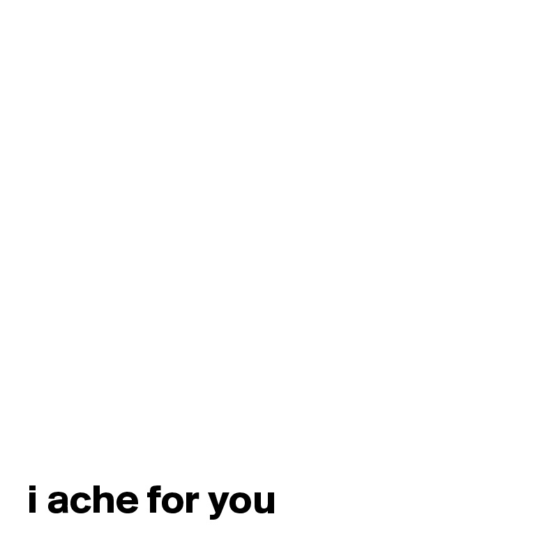 i ache for you