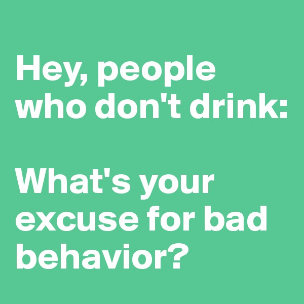 Hey, people who don't drink:   What's your excuse for bad behavior?