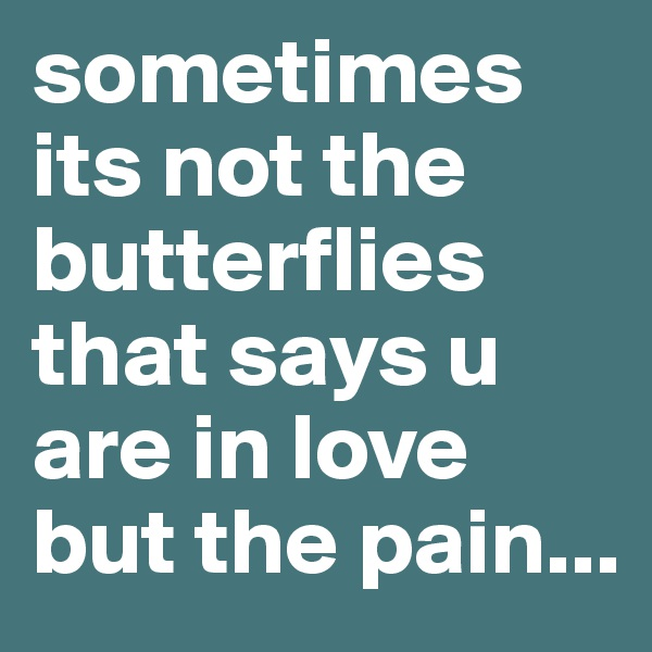 sometimes its not the butterflies that says u are in love but the pain...
