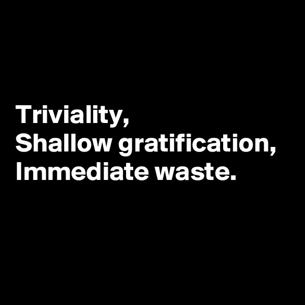 Triviality,  Shallow gratification,  Immediate waste.