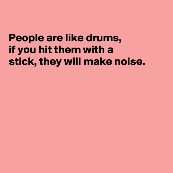 People are like drums,  if you hit them with a stick, they will make noise.