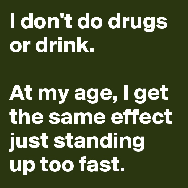 I don't do drugs or drink.   At my age, I get the same effect just standing up too fast.