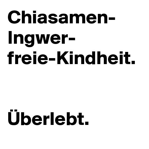 Chiasamen- Ingwer- freie-Kindheit.   Überlebt.