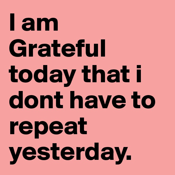 I am  Grateful today that i dont have to repeat yesterday.