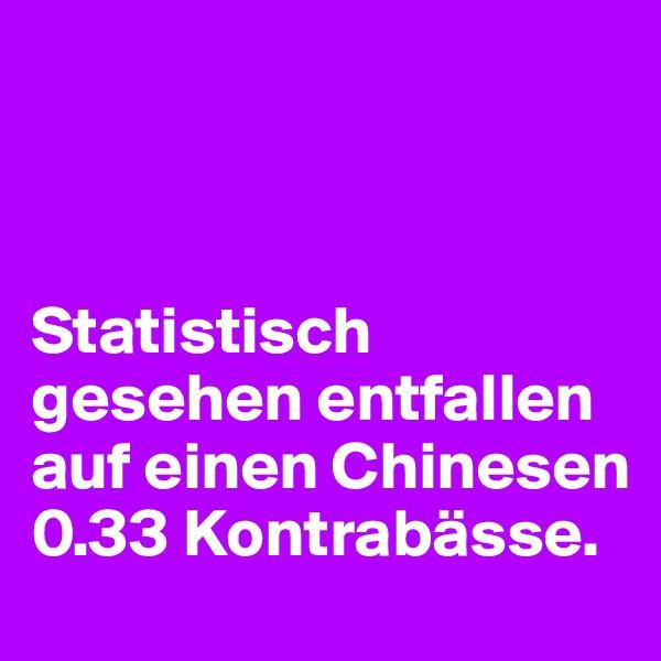Statistisch gesehen entfallen auf einen Chinesen 0.33 Kontrabässe.