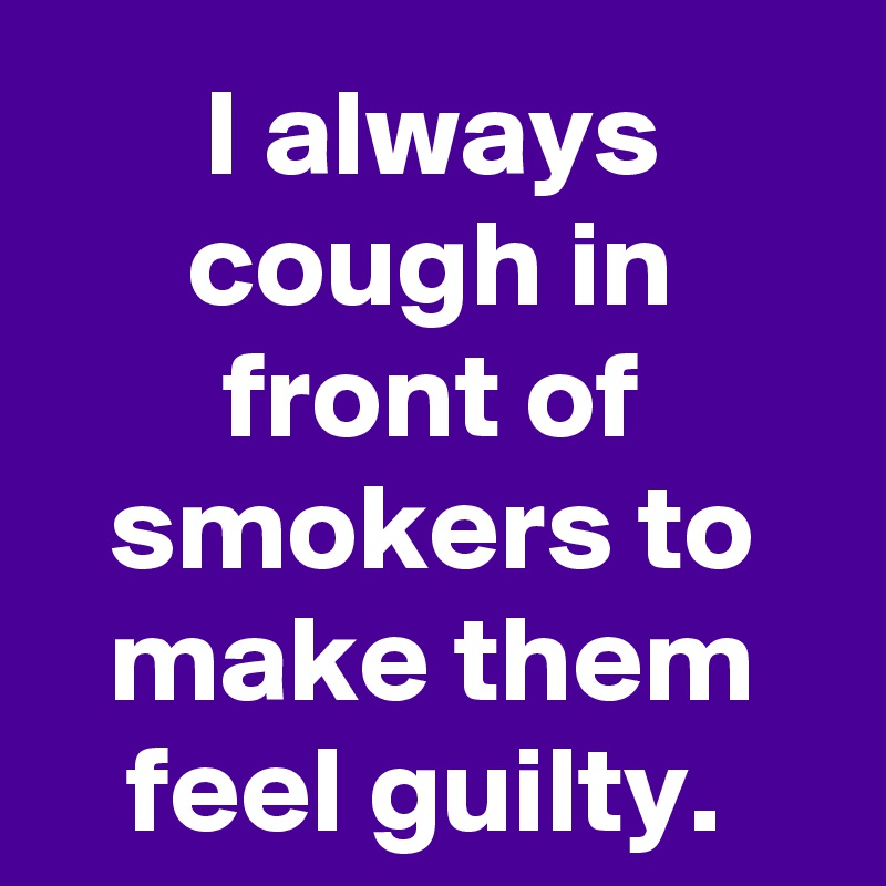 I always cough in front of smokers to make them feel guilty.