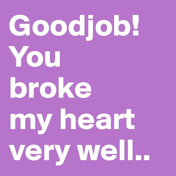 Goodjob!You  broke  my heart very well..