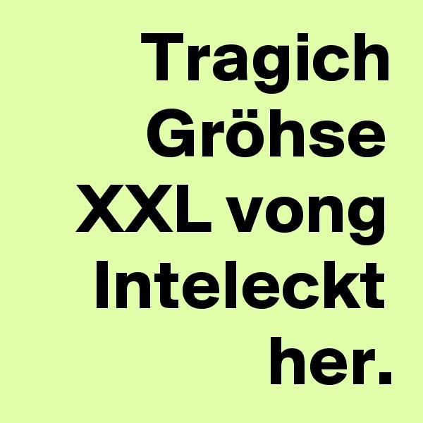 Tragich Gröhse XXL vong Inteleckt her.