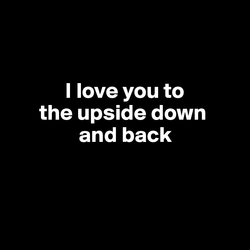 I love you to        the upside down                 and back