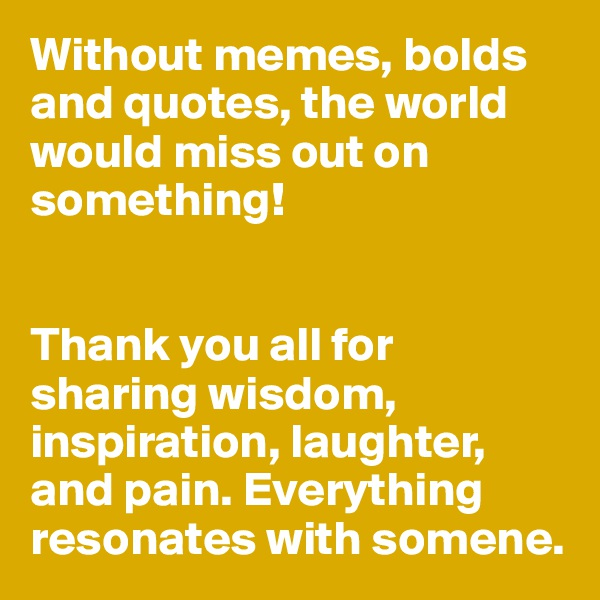 Without memes, bolds and quotes, the world would miss out on something!    Thank you all for sharing wisdom, inspiration, laughter, and pain. Everything resonates with somene.