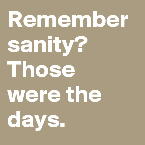 Remember sanity? Those were the days.
