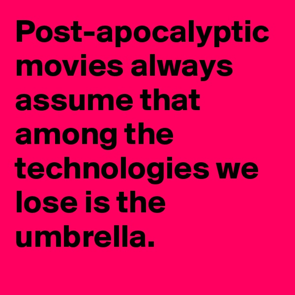 Post-apocalyptic movies always assume that among the technologies we lose is the umbrella.