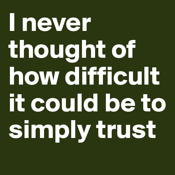 I never thought of how difficult it could be to simply trust