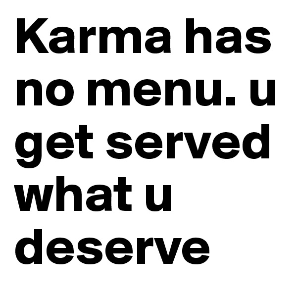 Karma has no menu. u get served what u deserve