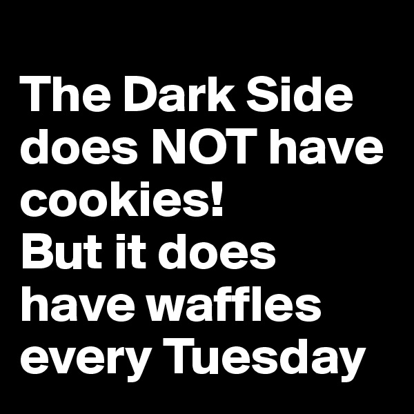 The Dark Side does NOT have cookies!   But it does have waffles every Tuesday