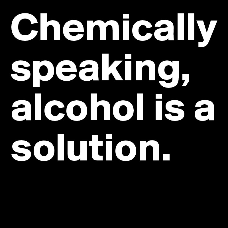 Chemically speaking, alcohol is a solution.