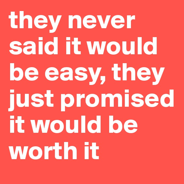 they never  said it would be easy, they just promised it would be worth it